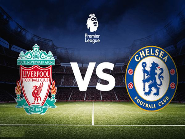 Nhận định kèo Liverpool vs Chelsea